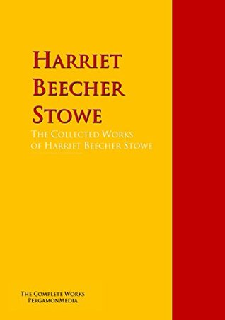 The Collected Works of Harriet Beecher Stowe: The Complete Works PergamonMedia