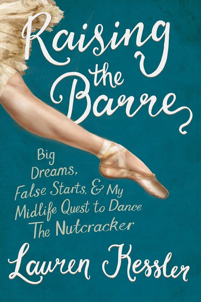 Raising the Barre: Big Dreams, False Starts, & My Midlife Quest to Dance The Nutcracker