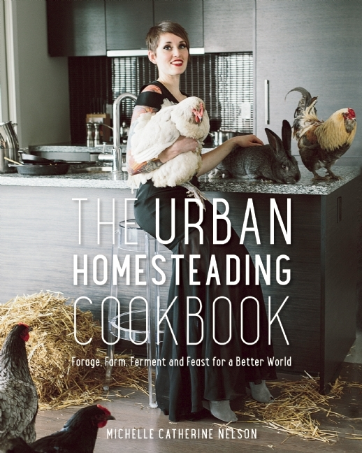 The Urban Homesteading Cookbook: Forage, Ferment, Farm and Feast for a Better World