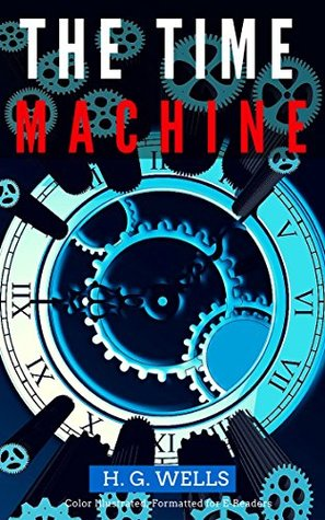 The Time Machine: Color Illustrated, Formatted for E-Readers (Unabridged Version)