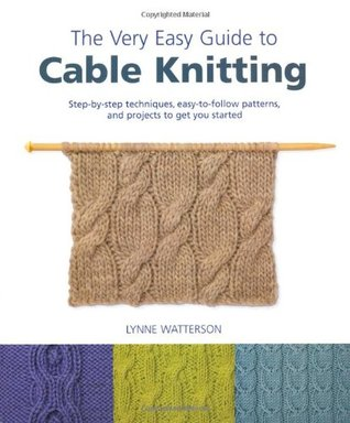 The Very Easy Guide to Cable Knitting: Step-By-Step Techniques ...