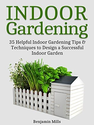 Indoor Gardening: 35 Helpful Indor Gardening Tips & Techniques to Design a Successful Indoor Garden (Indoor Gardening, Indoor Gardening books, indoor gardening for beginners)
