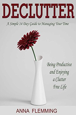Declutter: A Simple 14 Day Guide to Managing Your Time, Being Productive and Enjoying a Clutter Free Life: Minimalist, Productivity, Procrastination, ... Declutter Your Home, Decluttering Book 2)