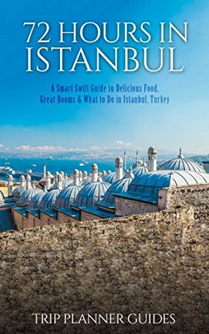 Istanbul: 72 Hours in Istanbul -A Smart Swift Guide to Delicious Food, Great Rooms & What to Do in Istanbul, Turkey. (Trip Planner Guides Book 1)