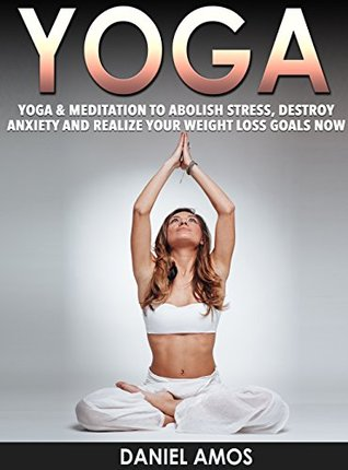 Yoga: 70 Top Beginner Yoga Poses & Meditations To Abolish Stress, Destroy Anxiety and Realize Your Weight Loss Goals Now! (buddhism for dummies, hinduism ... overcoming anxiety, depression Book 1)