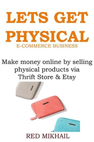 LET'S GET PHYSICAL - ECOMMERCE BUSINESS: Make money online by selling physical products via Thrift Store & Etsy (BUSINESS IN A BOX BOOK)