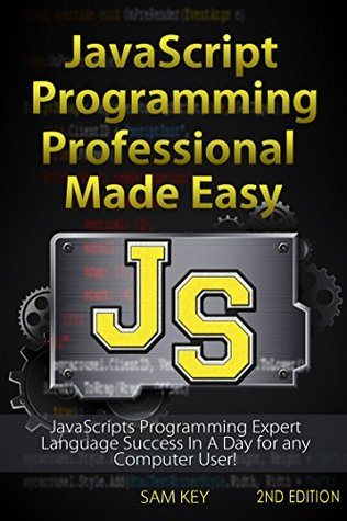 JavaScript Professional Programming Made Easy 2nd Edition: Expert JavaScripts Programming Language Success in a Day for Any Computer User! (JavaScript, ... Programming, HTML5, JavaScript Programming)