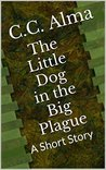 The Little Dog in the Big Plague by C.C. Alma