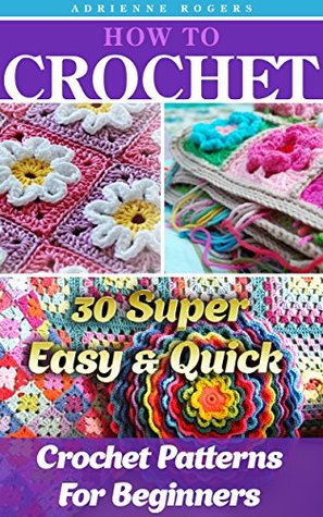 How To Crochet: 30 Super Easy & Quick Crochet Patterns For Beginners: (Crochet patterns, Crochet books, Crochet for beginners, Crochet for Dummies) (Crochet, ... to Corner, Patterns, Stitches Book 5)