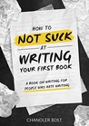 How To Not SUCK At Writing Your First Book: A Book On Writing For People Who Hate Writing