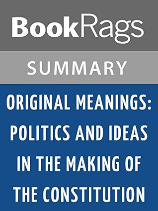 Original Meanings: Politics and Ideas in the Making of the Constitution by Jack N. Rakove l Summary & Study Guide