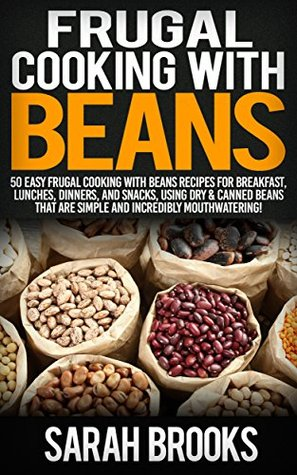 Frugal Cooking With Beans: 50 Incredibly Mouthwatering Easy Frugal Cooking With Beans Recipes For Breakfast, Lunches, Dinners, And Snacks, Using Dry & ... Save Time & Money, Slow Cooker Recipes)