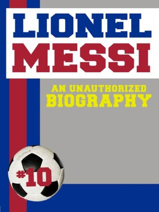 Lionel Messi: An Unauthorized Biography