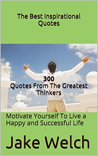 The Best Inspirational Quotes 300 Quotes From Some of the Greatest Thinkers: Motivate Yourself To Live a Happy and Successful Life