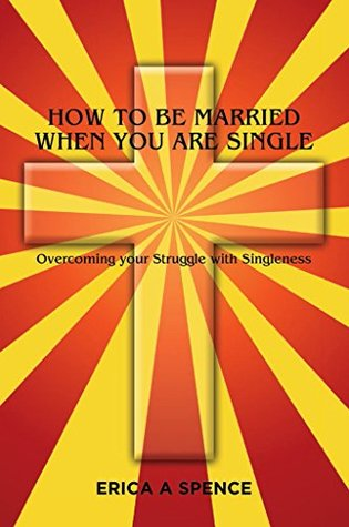 How to be Married when you are Single by Erica Spence