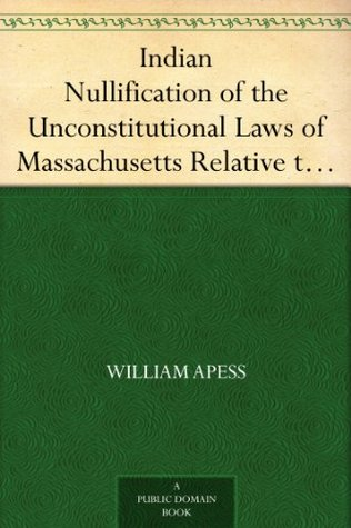 Indian Nullification of the Unconstitutional Laws of Massachusetts Relative to the Marshpee Tribe Or, the Pretended Riot Explained