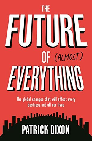 The Future of Almost Everything: The global changes that will affect every business and all our lives
