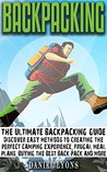 Backpacking: Discover Easy Methods to Creating the Perfect Camping Experience, Frugal Meal Plans, Buying the Best Back Pack and More