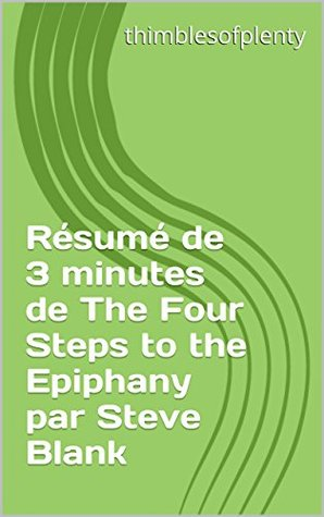Résumé de 3 minutes de The Four Steps to the Epiphany par Steve Blank (thimblesofplenty 3 Minute Business Book Summary t. 1)