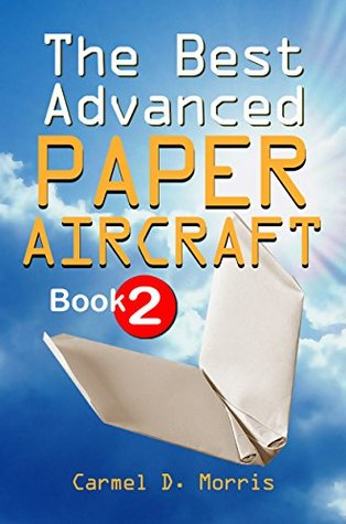 The Best Advanced Paper Aircraft Book 2: Make Dive Bombers, Paper Sling Shooters, Winged Water Bombers, Heligliders, Space Shuttles And More; 14 Amazing And Unusual Origami Aircraft to Fold And Fly!