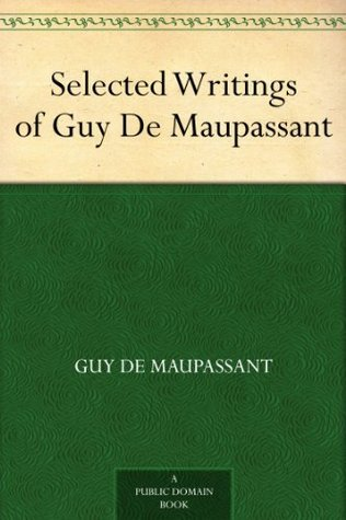 Selected Writings Of Guy De Maupassant By Guy De Maupassant