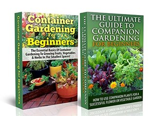 Gardening Box Set #2: Container Gardening For Beginners + Ultimate Guide to Companion Gardening for Beginners (Container Gardening, Gardening, Container ... Gardening in Pots, Gardening for Beginners)