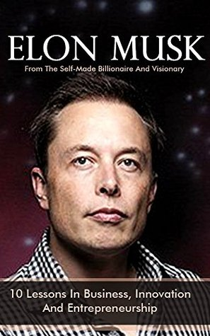 Elon Musk: 10 Lessons In Business, Innovation And Entrepreneurship From The Self-Made Billionaire And Visionary