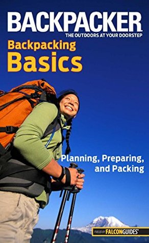 Backpacker Magazine's Backpacking Basics: Planning, Preparing, And Packing (Backpacker Magazine Series)