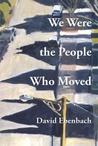We Were the People Who Moved by David Ebenbach