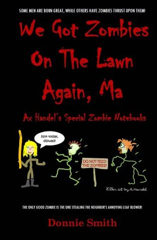 We Got Zombies On The Lawn Again, Ma (Ax Handel's Special Zombie Notebooks Book 1)