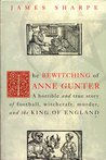 The Bewitching Of Anne Gunter: A horrible and true story of witchcraft, murder, and the King of England