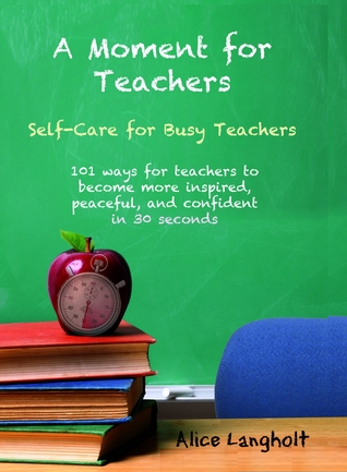 A Moment for Teachers: self-care for busy teachers - 101 free ways for teachers to become more inspired, peaceful, and confident in 30 seconds