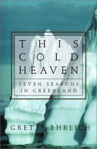 This Cold Heaven: Seven Seasons in Greenland by Gretel Ehrlich