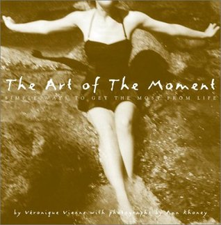 The Art of the Moment: Simple Ways to Get the Most from Life