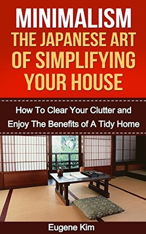 Minimalism: The Japanese Art of Simplifying Your House: How to Clear your Clutter and Enjoy the Benefits of a Tidy Home