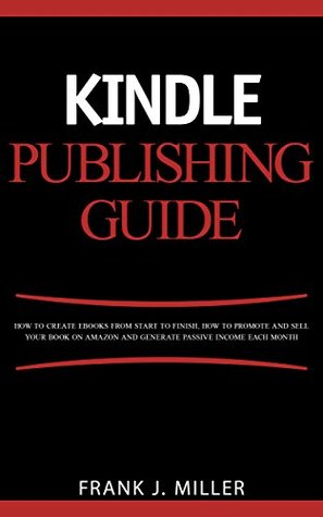 Kindle Publishing Guide - How To Create eBooks From Start To Finish, How To Promote And Sell Your Book On Amazon And Generate Passive Income Each Month: Everything For Every Publisher