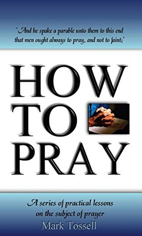 How to Pray: A series of practical lessons on the subject of prayer