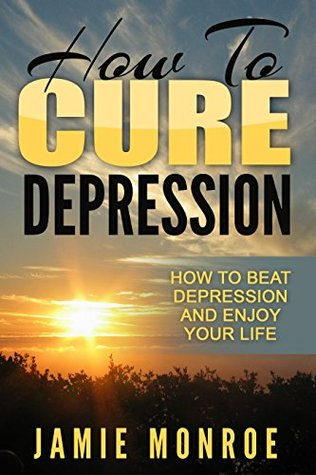 Depression: How To Cure Depression: How To Beat Depression And Enjoy Your Life