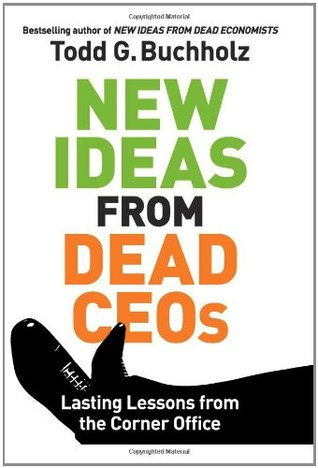 New Ideas from Dead CEOs by Todd G. Buchholz