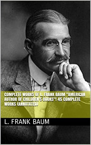 "Complete Works of L. Frank Baum ""American Author of Children's Books""! 45 Complete Works (American Fairy Tales, Aunt Jane's Nieces Series, Wizard of Oz Series, Mother Goose in Prose) (Annotated)"