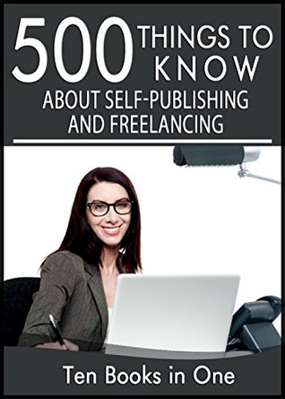 500 Things to Know About Self Publishing, Freelancing, and Working From Home:: Publishing on Smashwords, Publishing on Amazon, Marketing Your Self-Published Book, Freelancing, Writing For a Living