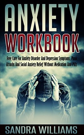 Anxiety Workbook: Free Cure For Anxiety Disorder And Depression Symptoms, Panic Attacks And Social Anxiety Relief Without Medication And Pills (Self Help ... Relief And Anxiety Management Books Book 1)