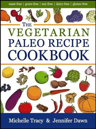 The Vegetarian Paleo Recipe Cookbook: 47 All Natural Gluten-Free Meals and Desserts (The Paleo Recipe Cookbooks)