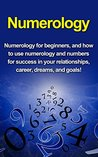 Numerology: Numerology for beginners, and how to use numerology and numbers for success in your relationships, career, dreams, and goals!