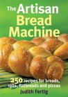 The Artisan Bread Machine: 250 Recipes for Breads, Rolls, Flatbreads and Pizzas
