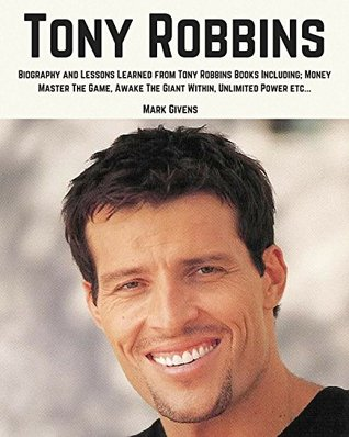 Tony Robbins: Biography and Lessons Learned From Tony Robbins Books Including; Money Master The Game, Awake The Giant Within, Unlimited Power, ETC... (Tony Robbins Books / Personal Development Gurus)