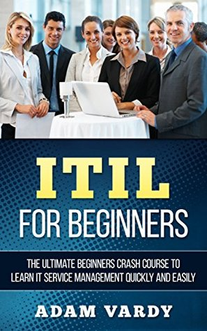 ITIL For Beginners 2nd Edition: The Ultimate Beginners Crash Course To Learn IT Service Management Quickly And Easily (ITIL, ITSM, Project Management, Computer Programming, ITIL Foundations, Prince2)