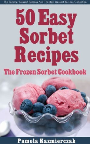 50 Easy Sorbet Recipes - The Frozen Sorbet Cookbook (The Summer Dessert Recipes And The Best Dessert Recipes Collection 6)