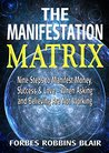 The Manifestation Matrix: Nine Steps to Manifest Money, Success and Love - When Asking and Believing Are Not Working