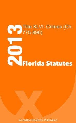 Florida Statutes Title XLVI 2013: Crimes (Ch.775-896)